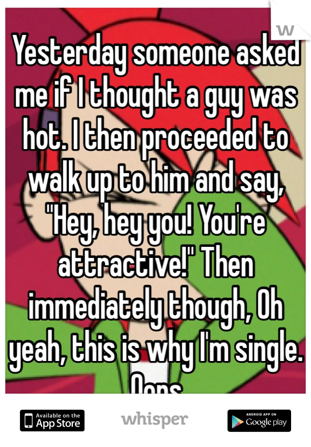 """Yesterday someone asked me if I thought a guy was hot. I then proceeded to walk up to him and say, """"Hey, hey you! You're attractive!"""" Then immediately though, Oh yeah, this is why I'm single.  Oops."""