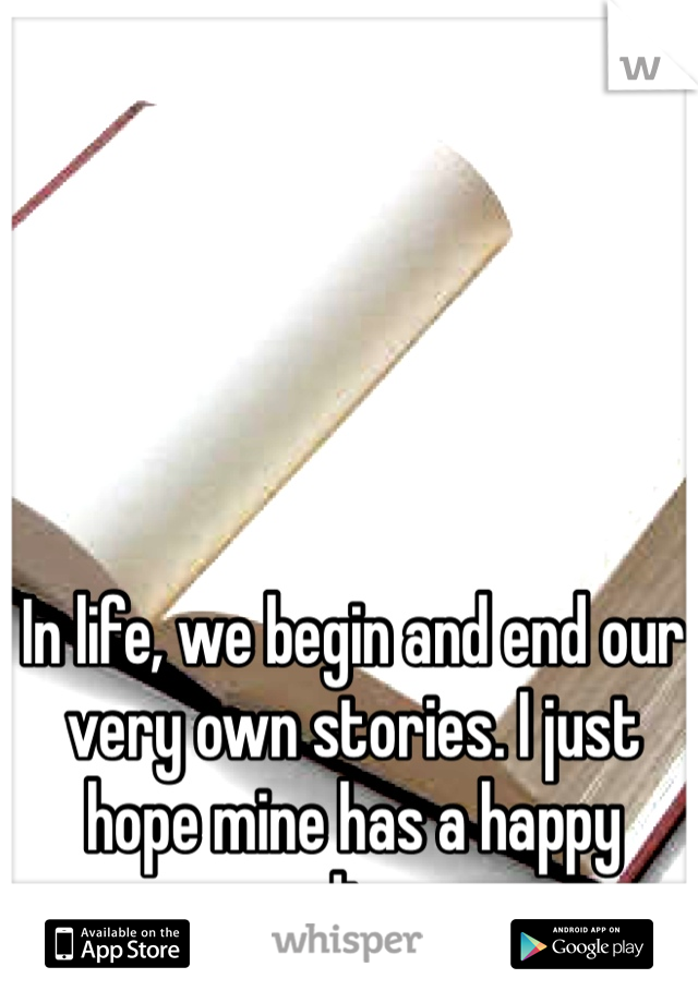 In life, we begin and end our very own stories. I just hope mine has a happy ending...