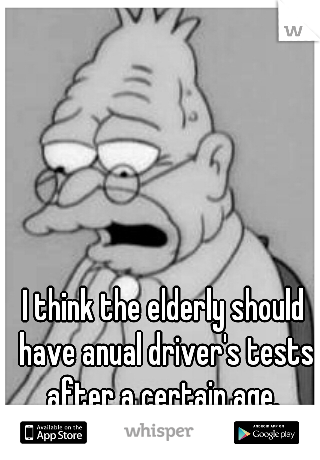 I think the elderly should have anual driver's tests after a certain age.