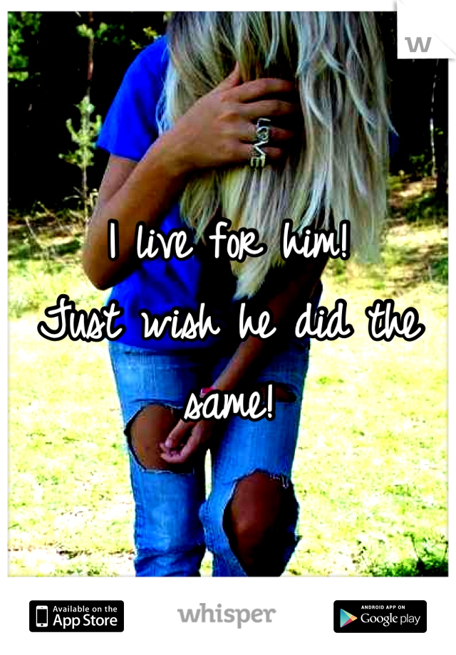 I live for him!  Just wish he did the same!