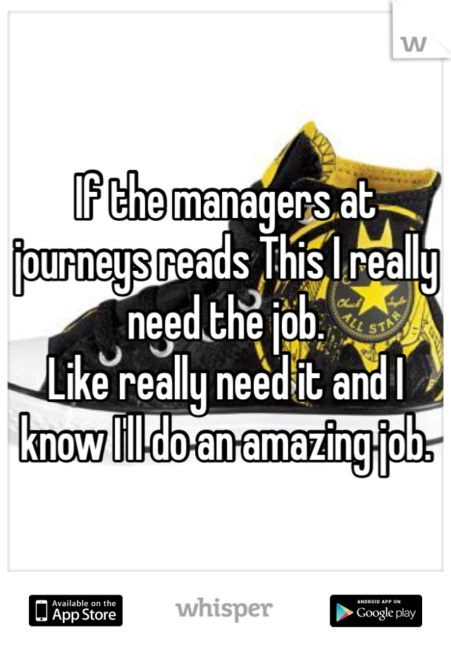If the managers at journeys reads This I really need the job.  Like really need it and I know I'll do an amazing job.