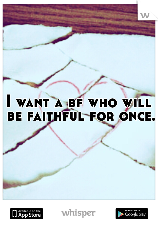 I want a bf who will be faithful for once.