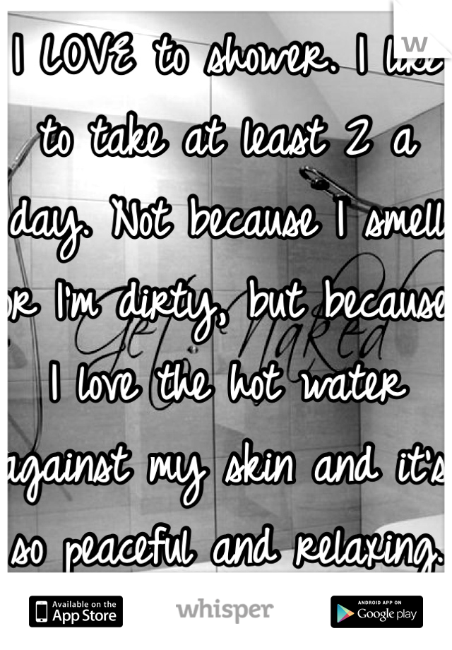 I LOVE to shower. I like to take at least 2 a day. Not because I smell or I'm dirty, but because I love the hot water against my skin and it's so peaceful and relaxing.