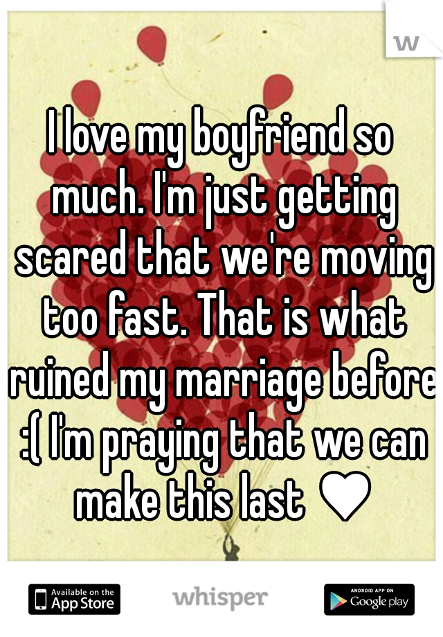 I love my boyfriend so much. I'm just getting scared that we're moving too fast. That is what ruined my marriage before :( I'm praying that we can make this last ♥