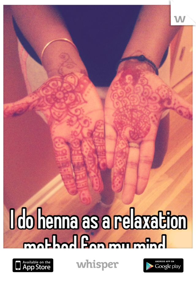 I do henna as a relaxation method for my mind.
