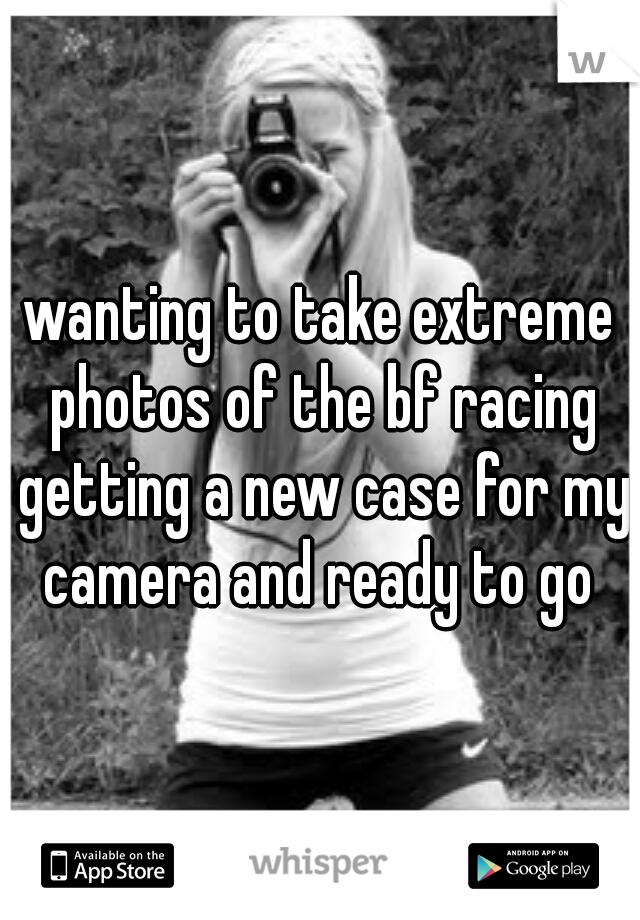 wanting to take extreme photos of the bf racing getting a new case for my camera and ready to go