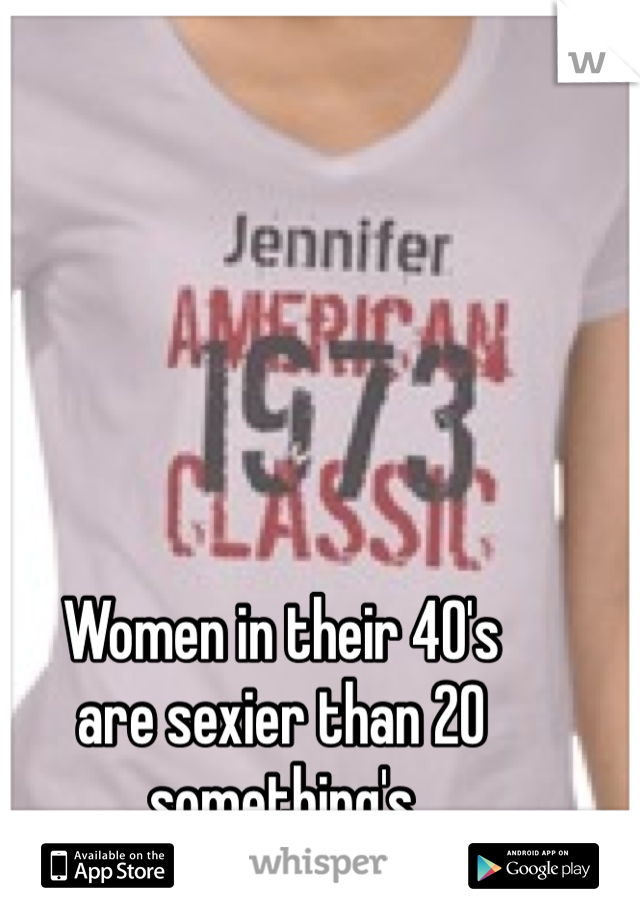 Women in their 40's  are sexier than 20 something's