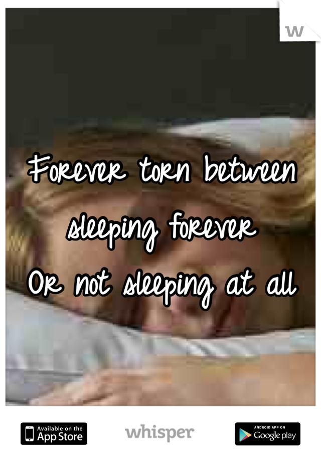 Forever torn between sleeping forever Or not sleeping at all