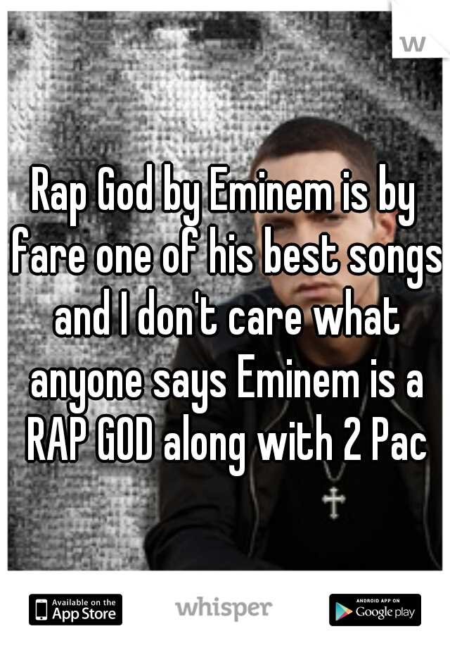 Rap God by Eminem is by fare one of his best songs and I don't care what anyone says Eminem is a RAP GOD along with 2 Pac