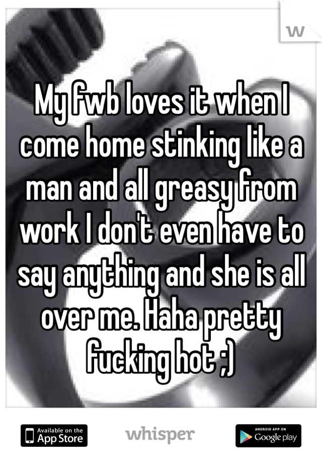 My fwb loves it when I come home stinking like a man and all greasy from work I don't even have to say anything and she is all over me. Haha pretty fucking hot ;)
