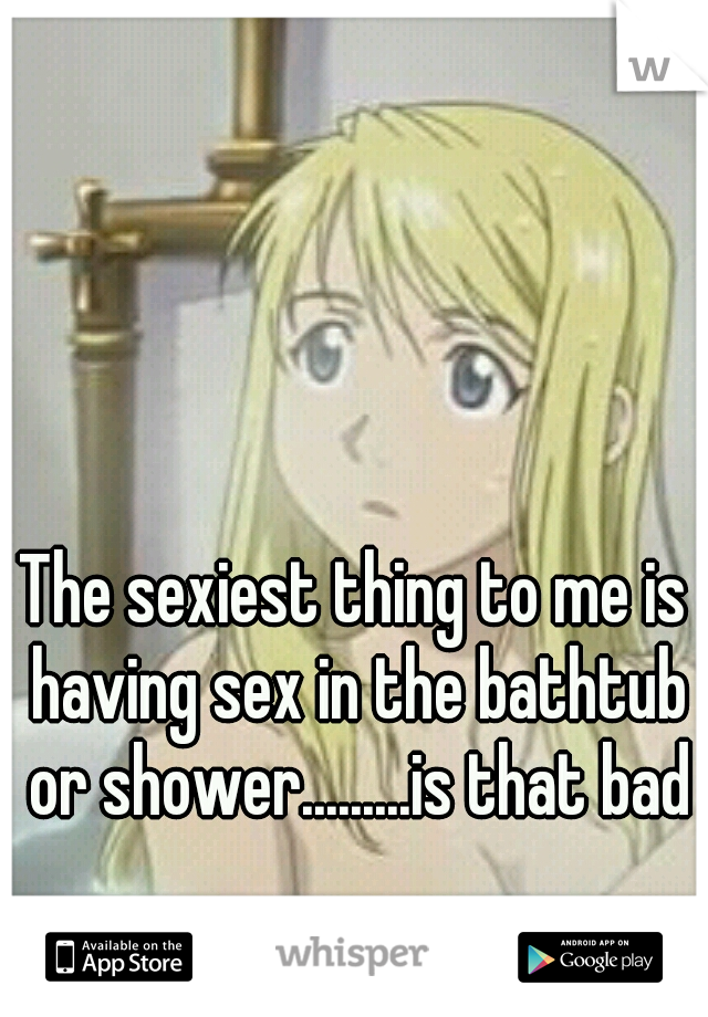 The sexiest thing to me is having sex in the bathtub or shower.........is that bad