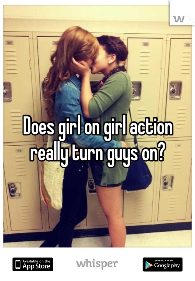 Does girl on girl action really turn guys on?