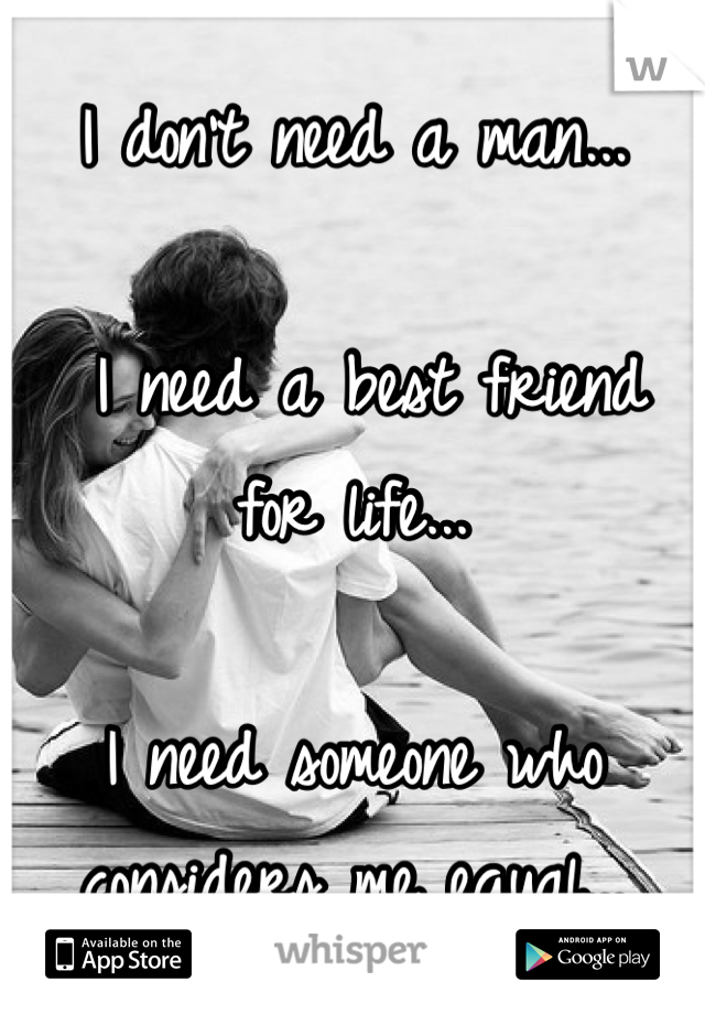 I don't need a man...   I need a best friend for life...  I need someone who considers me equal...