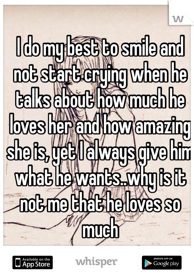 I do my best to smile and not start crying when he talks about how much he loves her and how amazing she is, yet I always give him what he wants..why is it not me that he loves so much