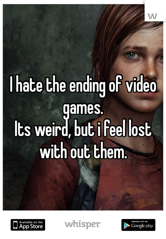 I hate the ending of video games.  Its weird, but i feel lost with out them.
