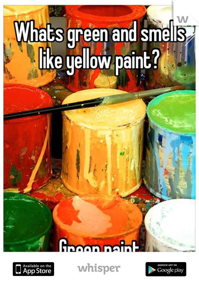 Whats green and smells like yellow paint?       Green paint