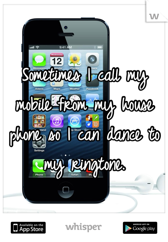 Sometimes I call my mobile from my house phone so I can dance to my ringtone.