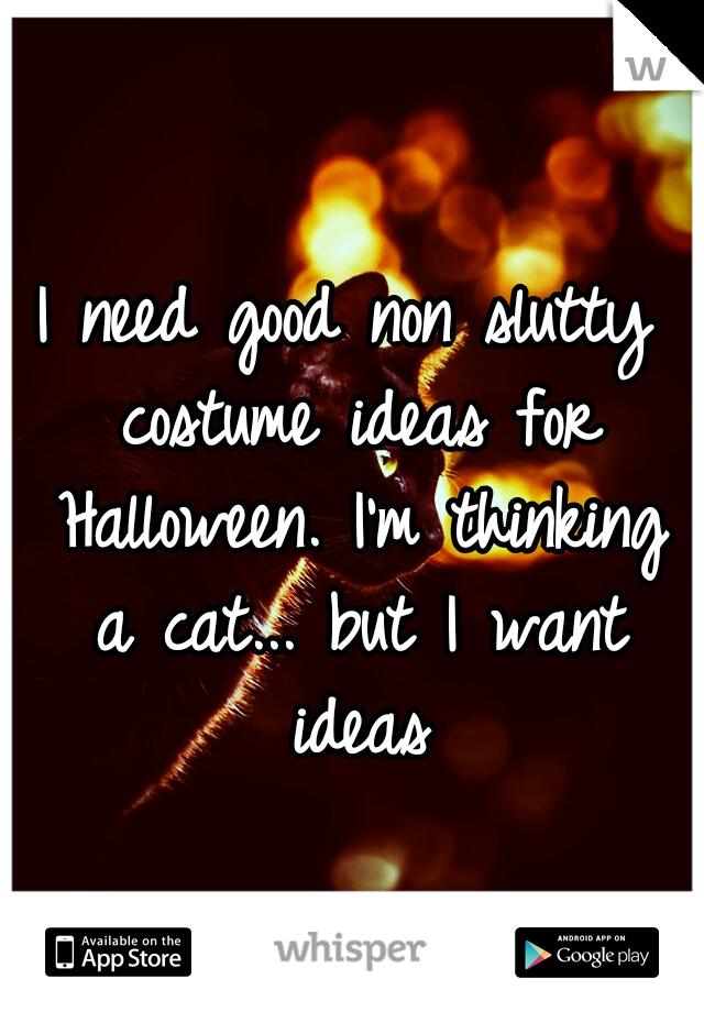 I need good non slutty costume ideas for Halloween. I'm thinking a cat... but I want ideas