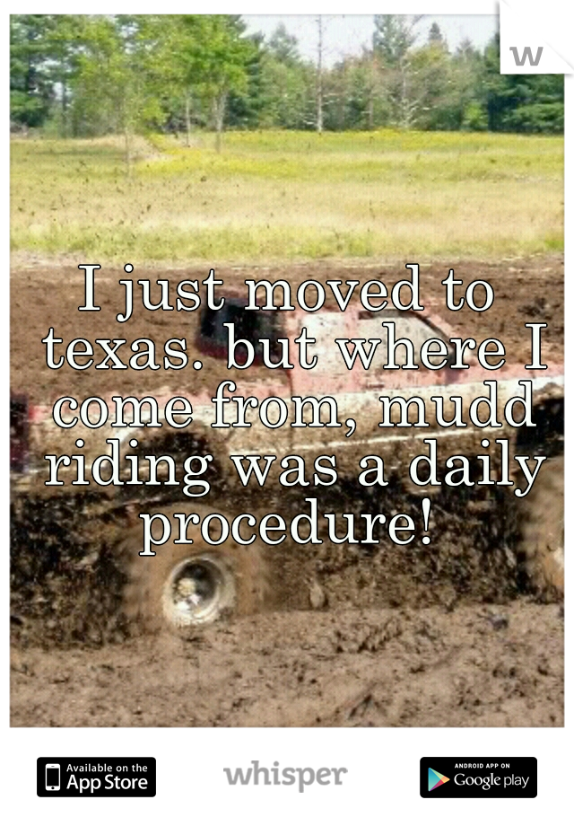 I just moved to texas. but where I come from, mudd riding was a daily procedure!