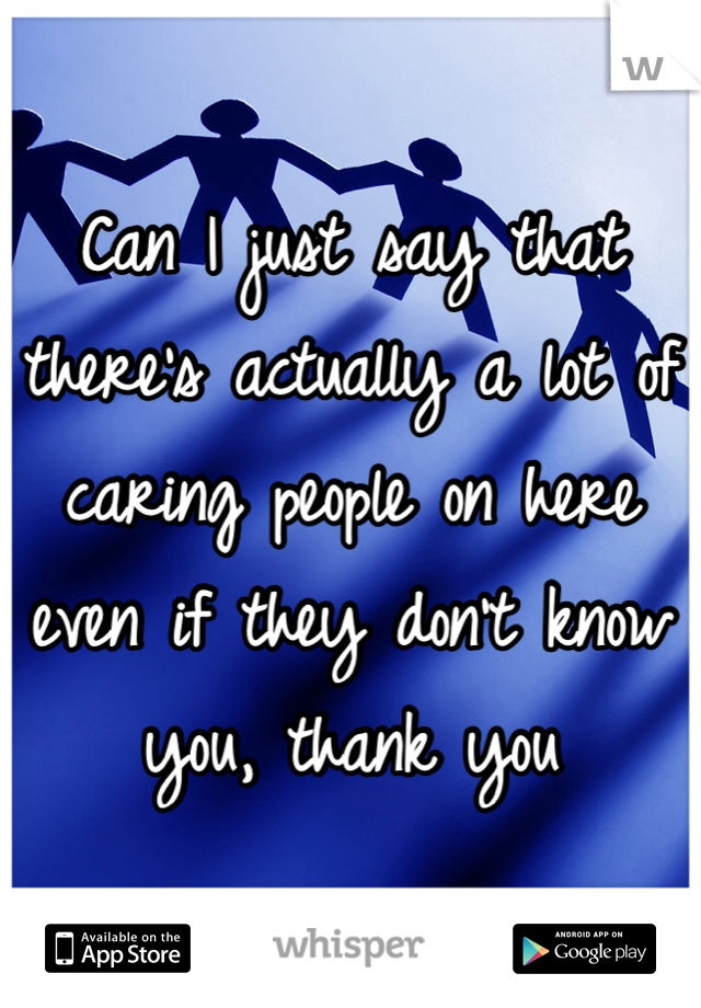 Can I just say that there's actually a lot of caring people on here even if they don't know you, thank you