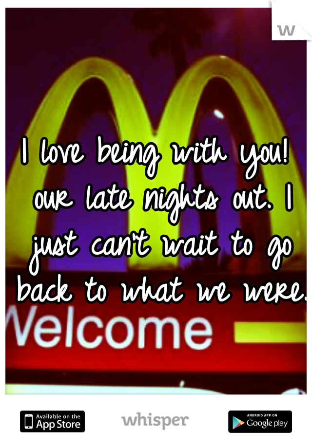I love being with you! our late nights out. I just can't wait to go back to what we were.