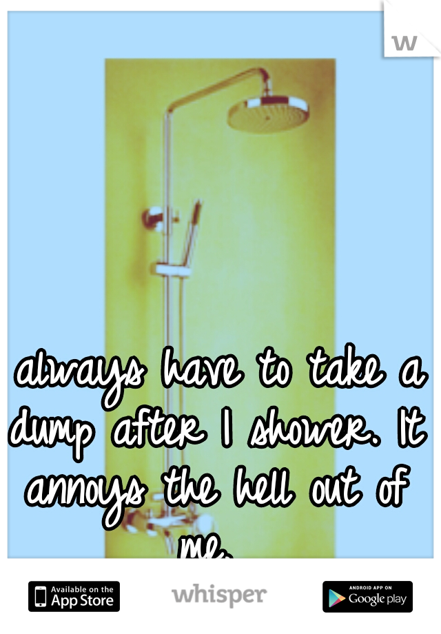 I always have to take a dump after I shower. It annoys the hell out of me.