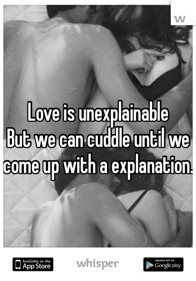 Love is unexplainable  But we can cuddle until we come up with a explanation.