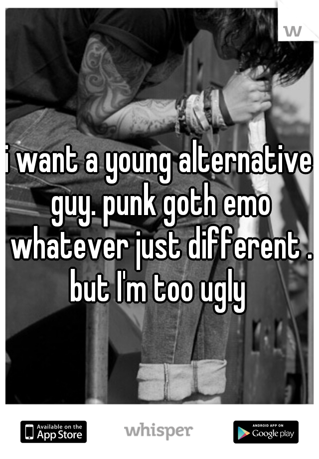 i want a young alternative guy. punk goth emo whatever just different . but I'm too ugly