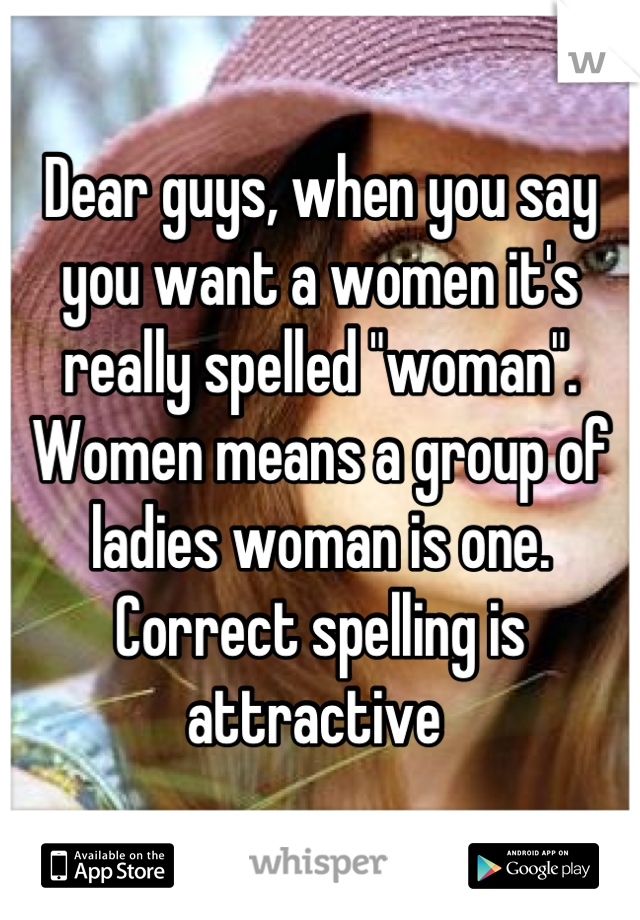 "Dear guys, when you say you want a women it's really spelled ""woman"". Women means a group of ladies woman is one. Correct spelling is attractive"