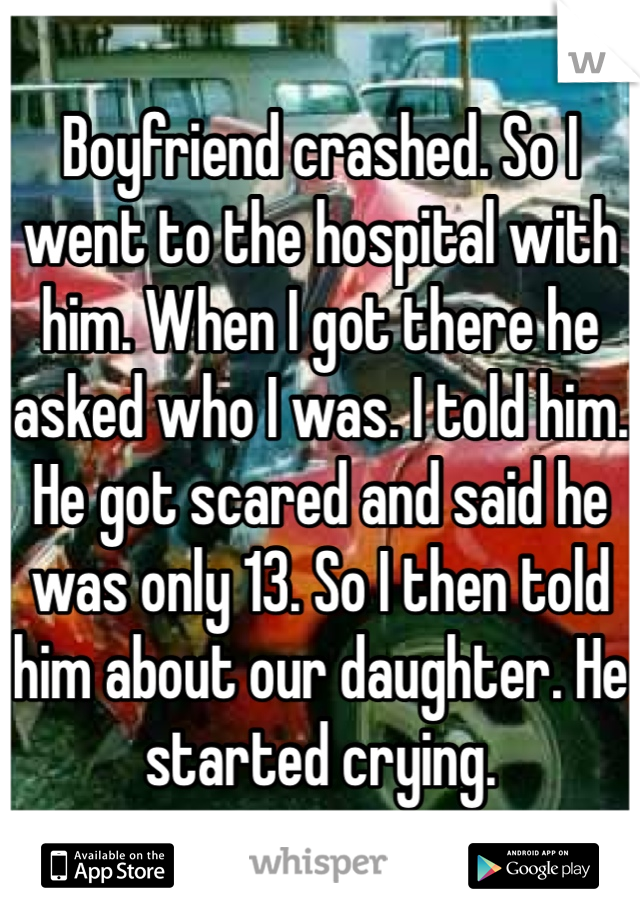 Boyfriend crashed. So I went to the hospital with him. When I got there he asked who I was. I told him. He got scared and said he was only 13. So I then told him about our daughter. He started crying.