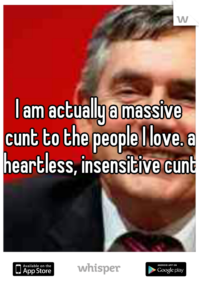 I am actually a massive cunt to the people I love. a heartless, insensitive cunt.