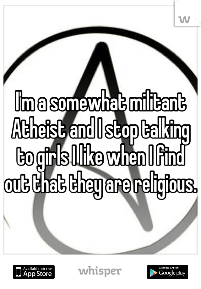I'm a somewhat militant Atheist and I stop talking to girls I like when I find out that they are religious.