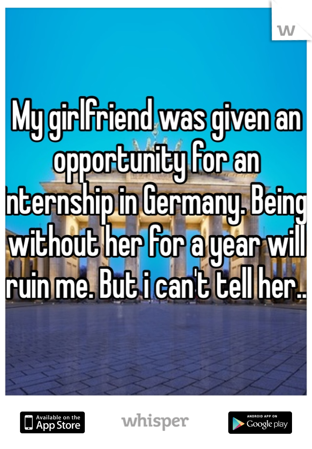 My girlfriend was given an opportunity for an internship in Germany. Being without her for a year will ruin me. But i can't tell her..