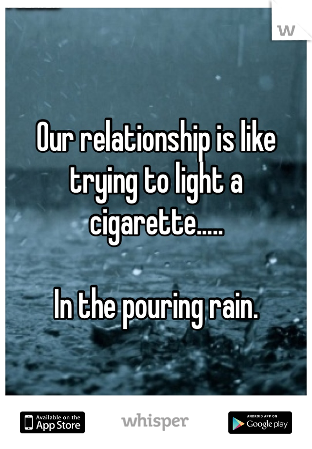 Our relationship is like trying to light a cigarette.....  In the pouring rain.
