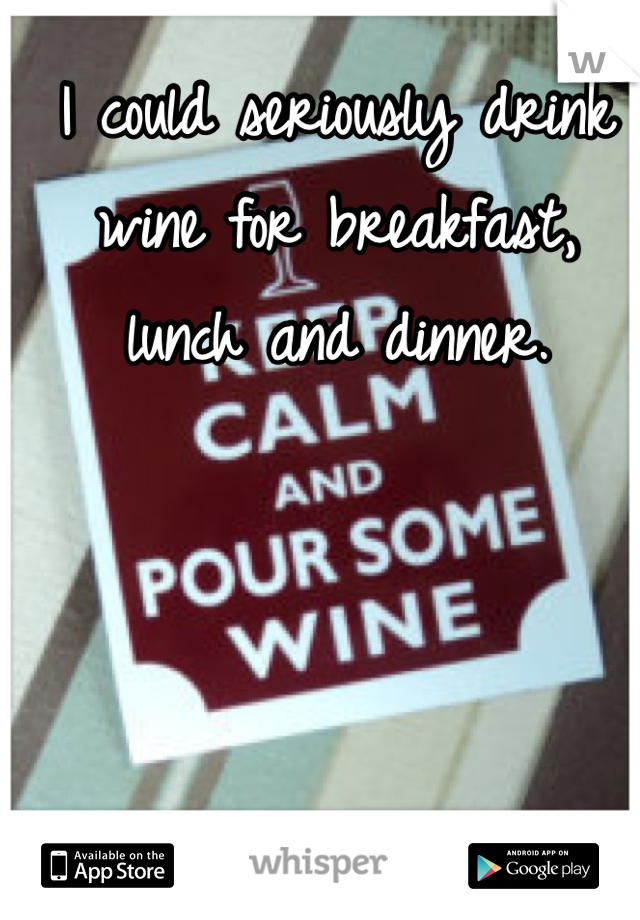 I could seriously drink wine for breakfast, lunch and dinner.