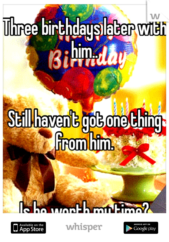 Three birthdays later with him..   Still haven't got one thing from him.    Is he worth my time?