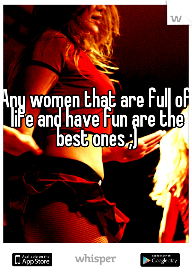 Any women that are full of life and have fun are the best ones ;)