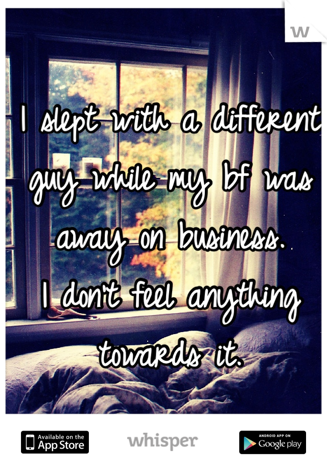 I slept with a different guy while my bf was away on business.  I don't feel anything towards it.