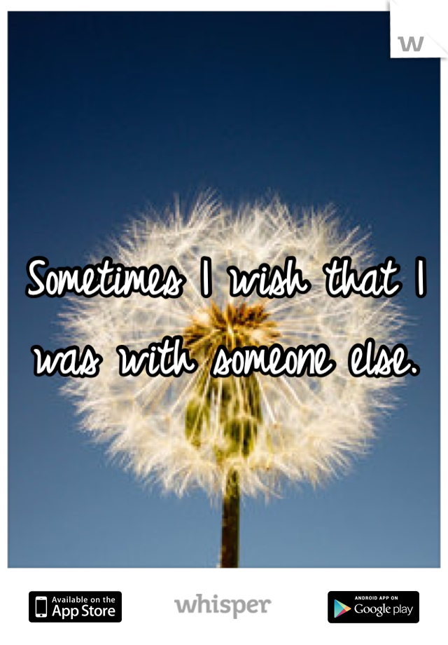 Sometimes I wish that I was with someone else.