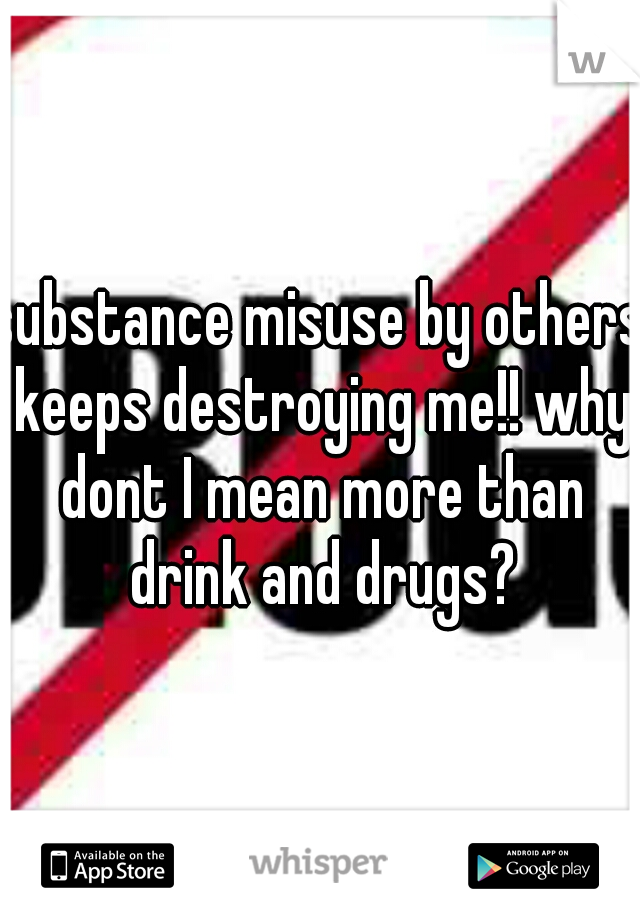 substance misuse by others keeps destroying me!! why dont I mean more than drink and drugs?