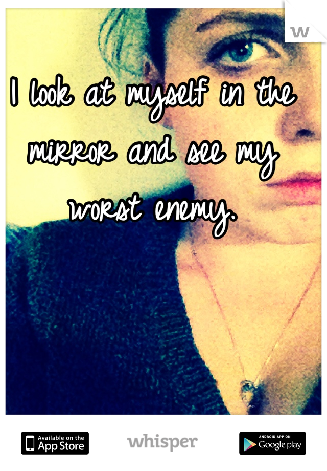 I look at myself in the mirror and see my worst enemy.