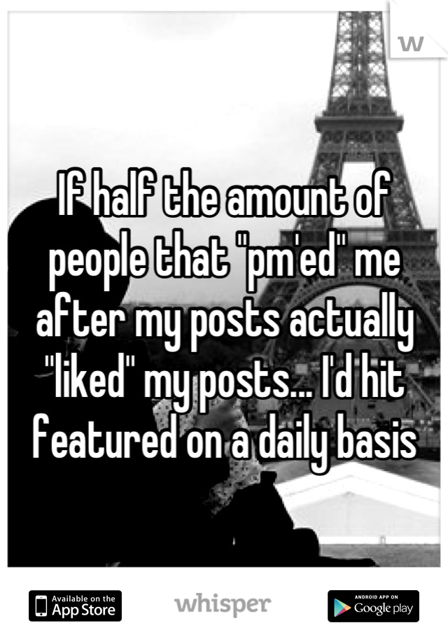 """If half the amount of people that """"pm'ed"""" me after my posts actually """"liked"""" my posts... I'd hit featured on a daily basis"""