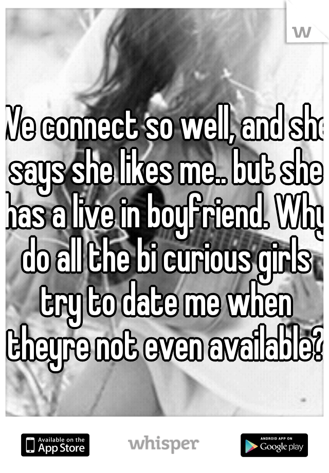 We connect so well, and she says she likes me.. but she has a live in boyfriend. Why do all the bi curious girls try to date me when theyre not even available?