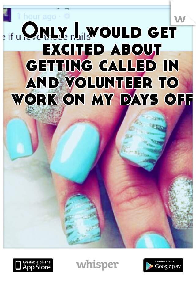 Only I would get excited about getting called in and volunteer to work on my days off.