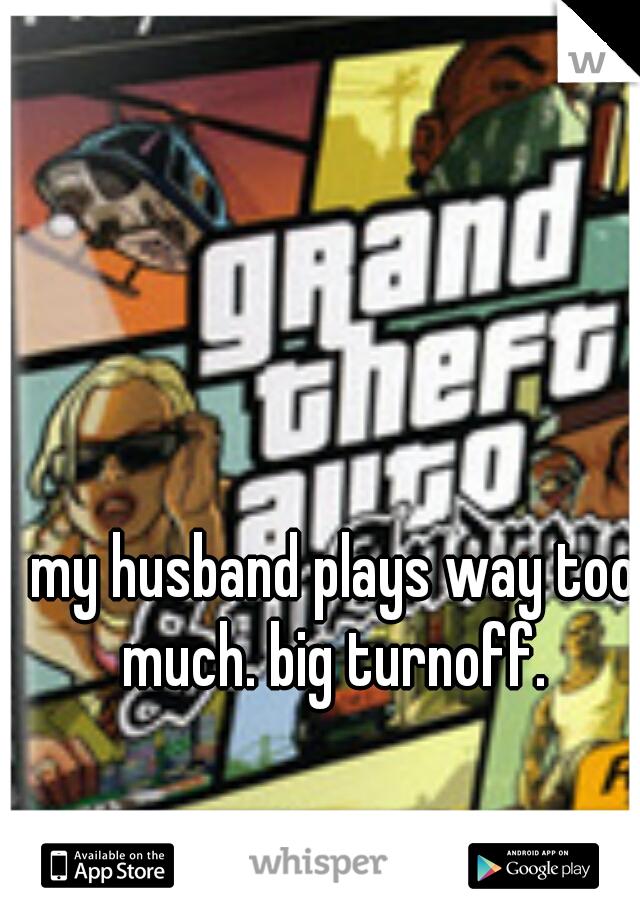 my husband plays way too much. big turnoff.