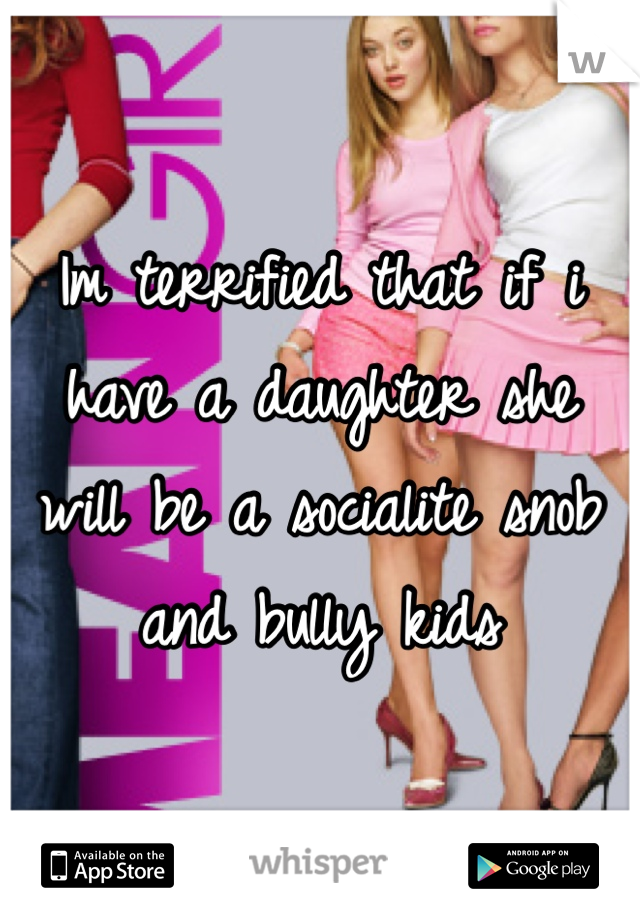 Im terrified that if i have a daughter she will be a socialite snob and bully kids