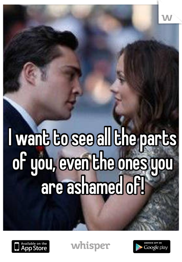 I want to see all the parts of you, even the ones you are ashamed of!