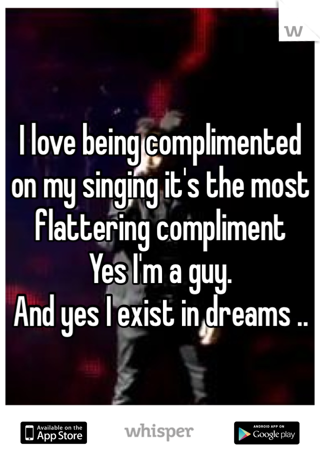 I love being complimented on my singing it's the most flattering compliment  Yes I'm a guy. And yes I exist in dreams ..