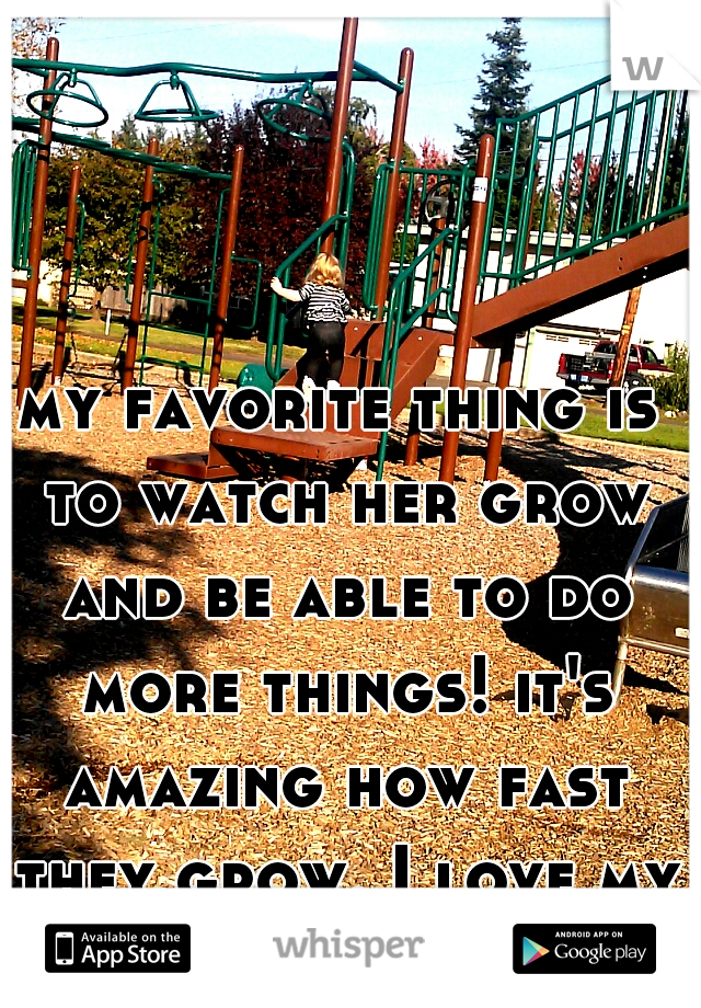 my favorite thing is to watch her grow and be able to do more things! it's amazing how fast they grow. I love my baby so much <333
