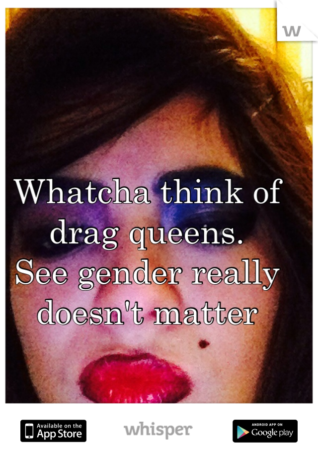 Whatcha think of drag queens.  See gender really doesn't matter